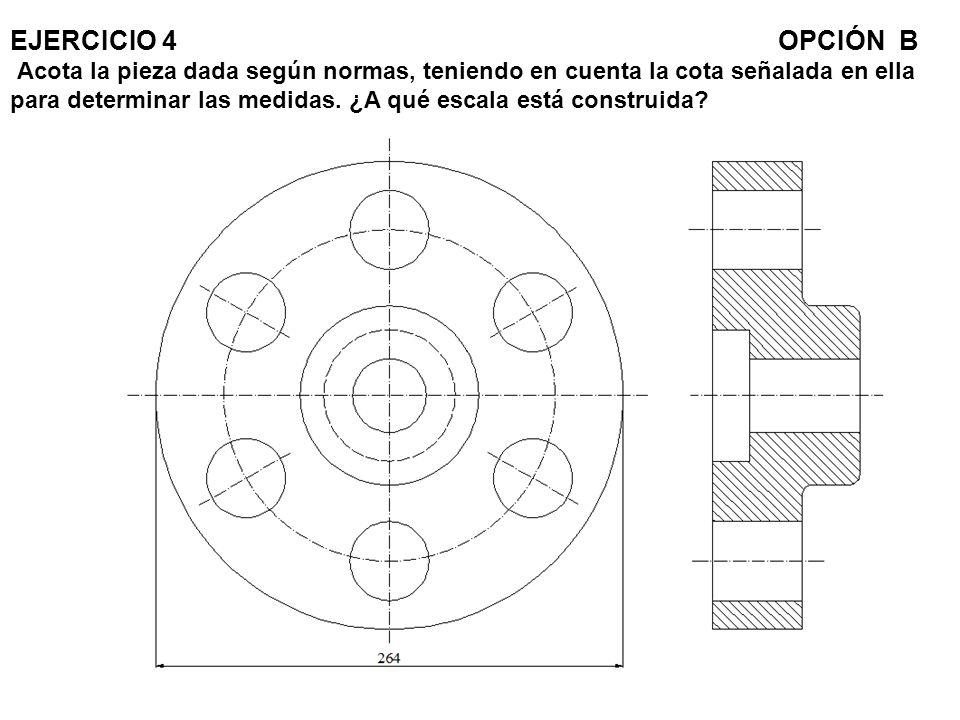 EJERCICIO 4 OPCIÓN B Acota la pieza dada según normas, teniendo en cuenta la cota señalada en ella para determinar las medidas.
