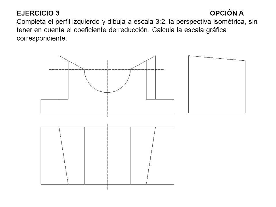 EJERCICIO 3 OPCIÓN A Completa el perfil izquierdo y dibuja a escala 3:2, la perspectiva isométrica, sin tener en cuenta el coeficiente de reducción.