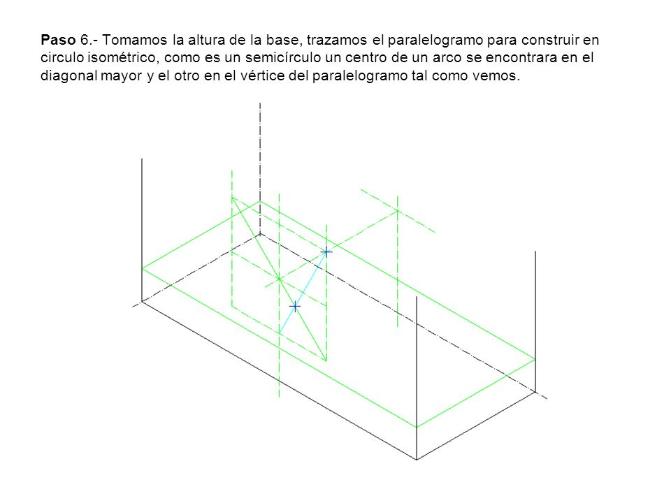Paso 6.- Tomamos la altura de la base, trazamos el paralelogramo para construir en circulo isométrico, como es un semicírculo un centro de un arco se encontrara en el diagonal mayor y el otro en el vértice del paralelogramo tal como vemos.