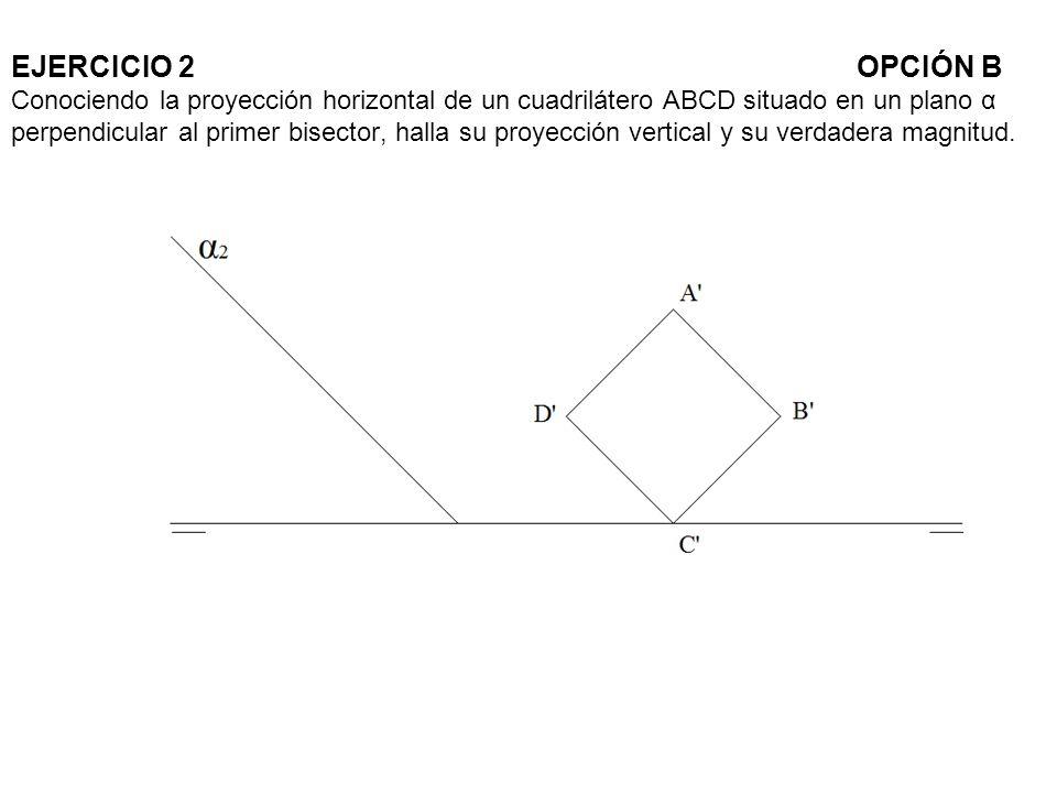 EJERCICIO 2 OPCIÓN B Conociendo la proyección horizontal de un cuadrilátero ABCD situado en un plano α perpendicular al primer bisector, halla su proyección vertical y su verdadera magnitud.