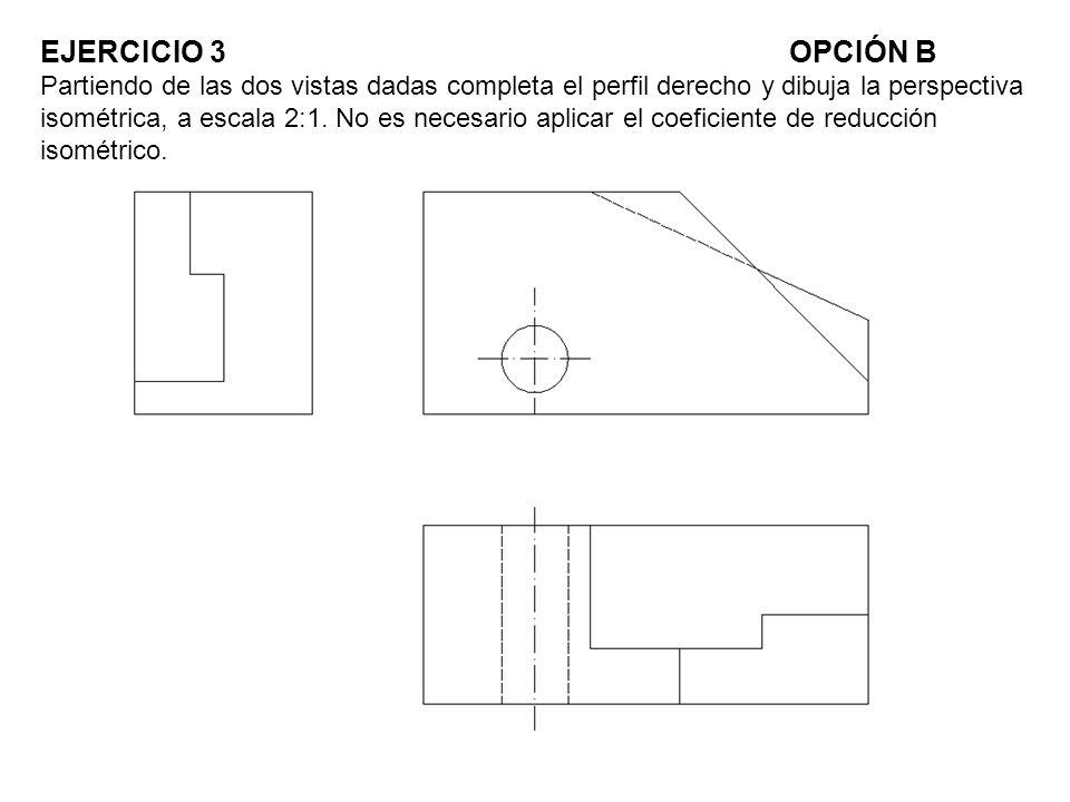 EJERCICIO 3 OPCIÓN B Partiendo de las dos vistas dadas completa el perfil derecho y dibuja la perspectiva isométrica, a escala 2:1.