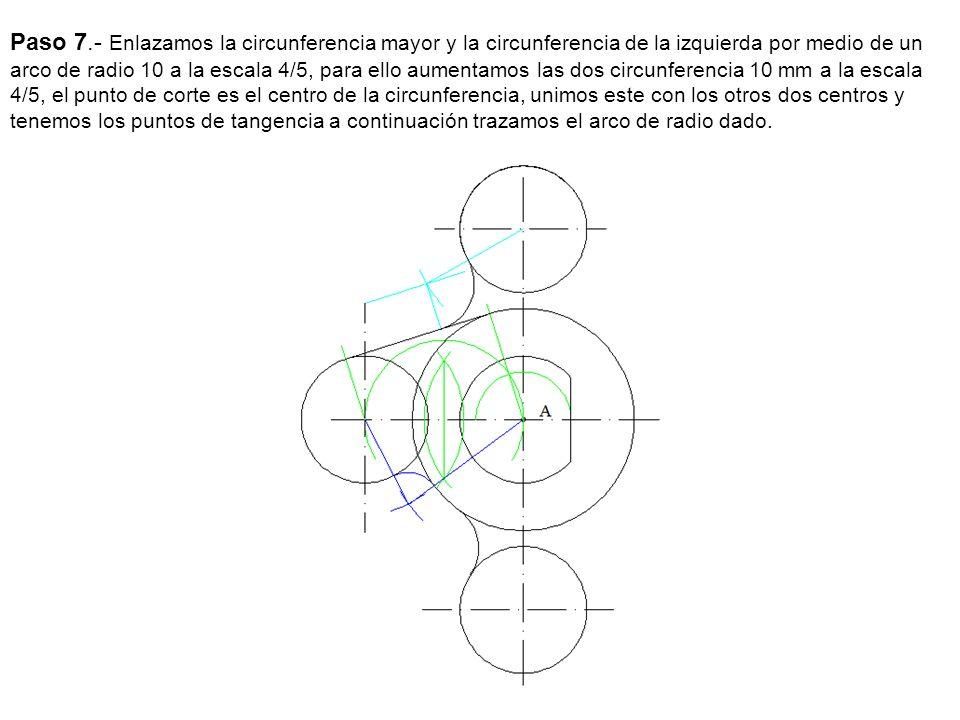 Paso 7.- Enlazamos la circunferencia mayor y la circunferencia de la izquierda por medio de un arco de radio 10 a la escala 4/5, para ello aumentamos las dos circunferencia 10 mm a la escala 4/5, el punto de corte es el centro de la circunferencia, unimos este con los otros dos centros y tenemos los puntos de tangencia a continuación trazamos el arco de radio dado.
