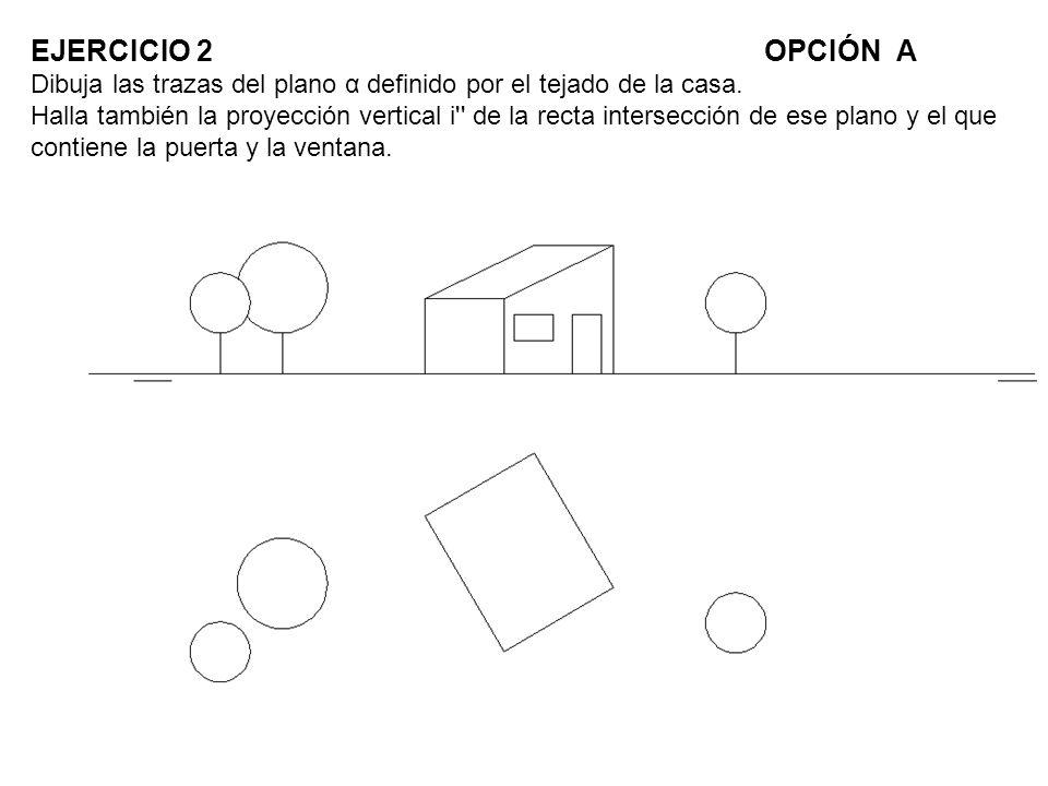 EJERCICIO 2 OPCIÓN A Dibuja las trazas del plano α definido por el tejado de la casa.