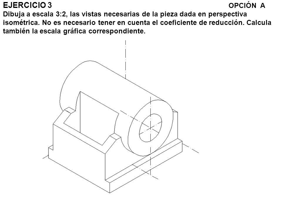 EJERCICIO 3 OPCIÓN A Dibuja a escala 3:2, las vistas necesarias de la pieza dada en perspectiva isométrica.