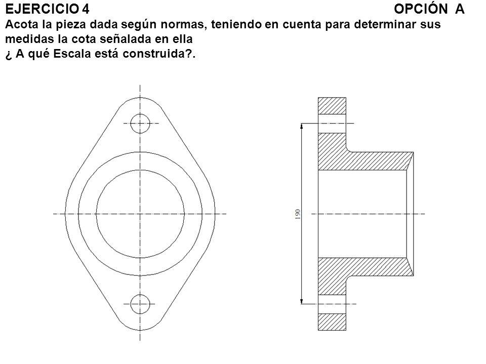 EJERCICIO 4 OPCIÓN A Acota la pieza dada según normas, teniendo en cuenta para determinar sus medidas la cota señalada en ella ¿ A qué Escala está construida .