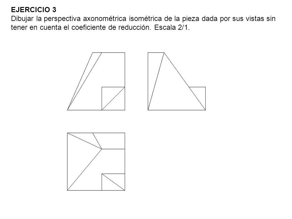 EJERCICIO 3 Dibujar la perspectiva axonométrica isométrica de la pieza dada por sus vistas sin tener en cuenta el coeficiente de reducción.