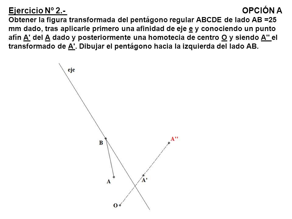 Ejercicio Nº 2.- OPCIÓN A Obtener la figura transformada del pentágono regular ABCDE de lado AB =25 mm dado, tras aplicarle primero una afinidad de eje e y conociendo un punto afín A del A dado y posteriormente una homotecia de centro O y siendo A el transformado de A .