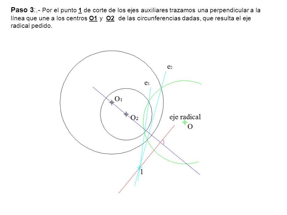 Paso 3:.- Por el punto 1 de corte de los ejes auxiliares trazamos una perpendicular a la línea que une a los centros O1 y O2 de las circunferencias dadas, que resulta el eje radical pedido.