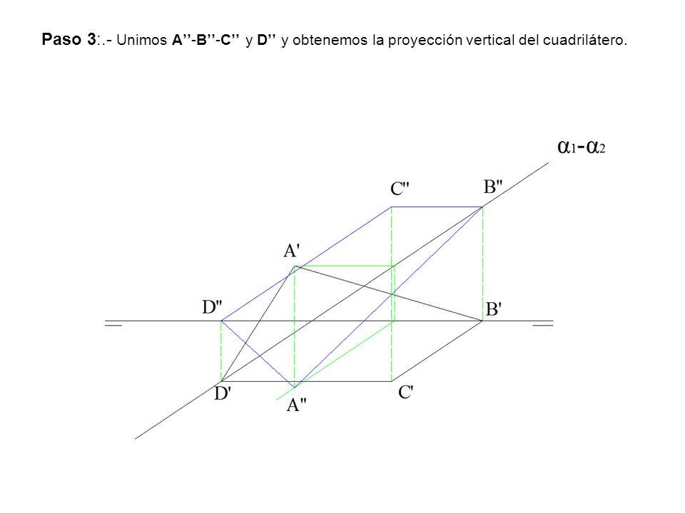 Paso 3:.- Unimos A''-B''-C'' y D'' y obtenemos la proyección vertical del cuadrilátero.