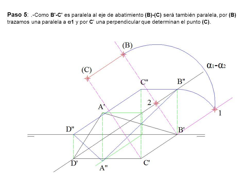 Paso 5: .-Como B -C es paralela al eje de abatimiento (B)-(C) será también paralela, por (B) trazamos una paralela a α1 y por C una perpendicular que determinan el punto (C).