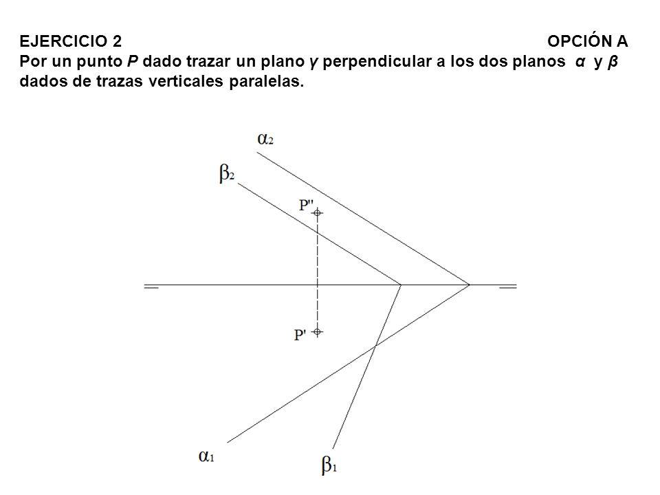EJERCICIO 2 OPCIÓN A Por un punto P dado trazar un plano γ perpendicular a los dos planos α y β dados de trazas verticales paralelas.