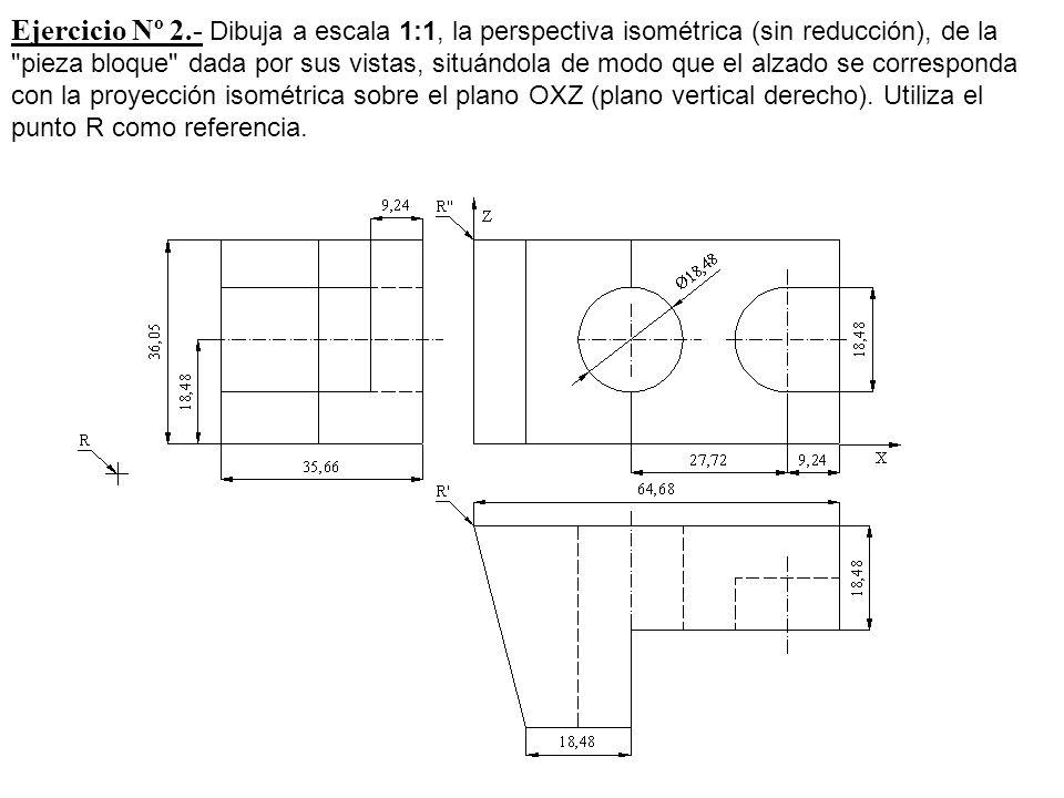 Ejercicio Nº 2.- Dibuja a escala 1:1, la perspectiva isométrica (sin reducción), de la pieza bloque dada por sus vistas, situándola de modo que el alzado se corresponda con la proyección isométrica sobre el plano OXZ (plano vertical derecho).