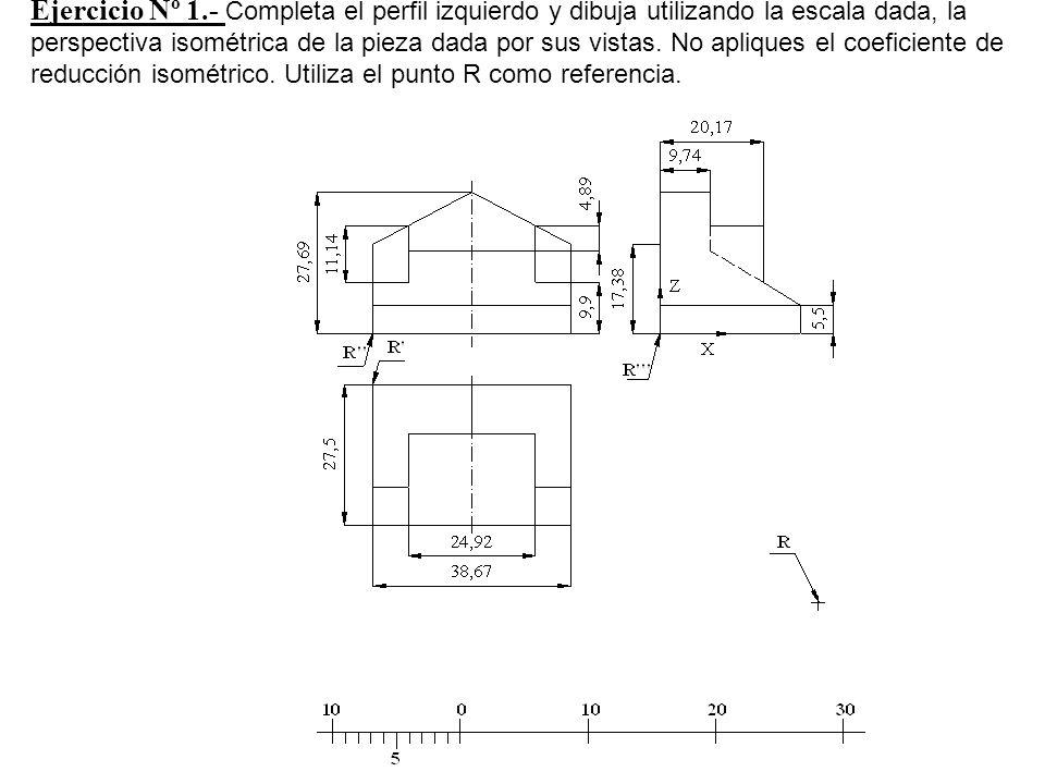 Ejercicio Nº 1.- Completa el perfil izquierdo y dibuja utilizando la escala dada, la perspectiva isométrica de la pieza dada por sus vistas.