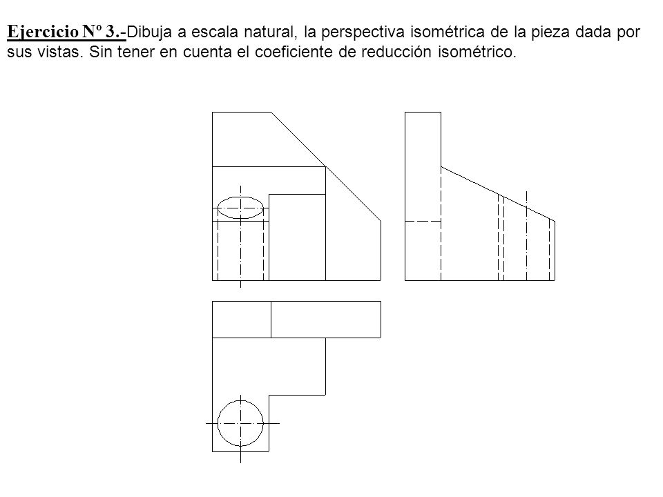 Ejercicio Nº 3.-Dibuja a escala natural, la perspectiva isométrica de la pieza dada por sus vistas.