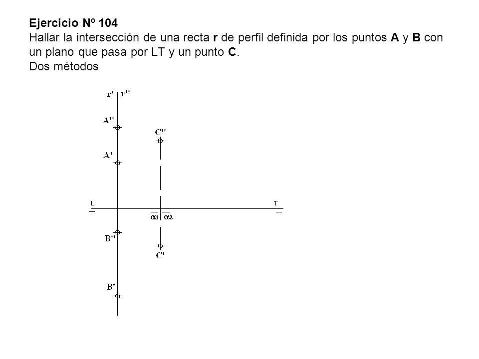 Ejercicio Nº 104 Hallar la intersección de una recta r de perfil definida por los puntos A y B con un plano que pasa por LT y un punto C.