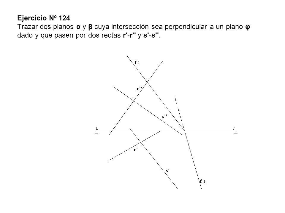 Ejercicio Nº 124 Trazar dos planos α y β cuya intersección sea perpendicular a un plano φ dado y que pasen por dos rectas r -r y s -s .