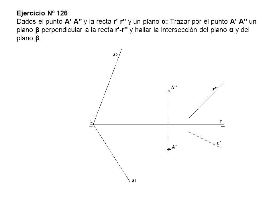 Ejercicio Nº 126 Dados el punto A -A y la recta r -r y un plano α; Trazar por el punto A -A un plano β perpendicular a la recta r -r y hallar la intersección del plano α y del plano β.