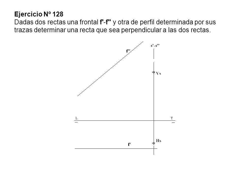 Ejercicio Nº 128 Dadas dos rectas una frontal f -f y otra de perfil determinada por sus trazas determinar una recta que sea perpendicular a las dos rectas.