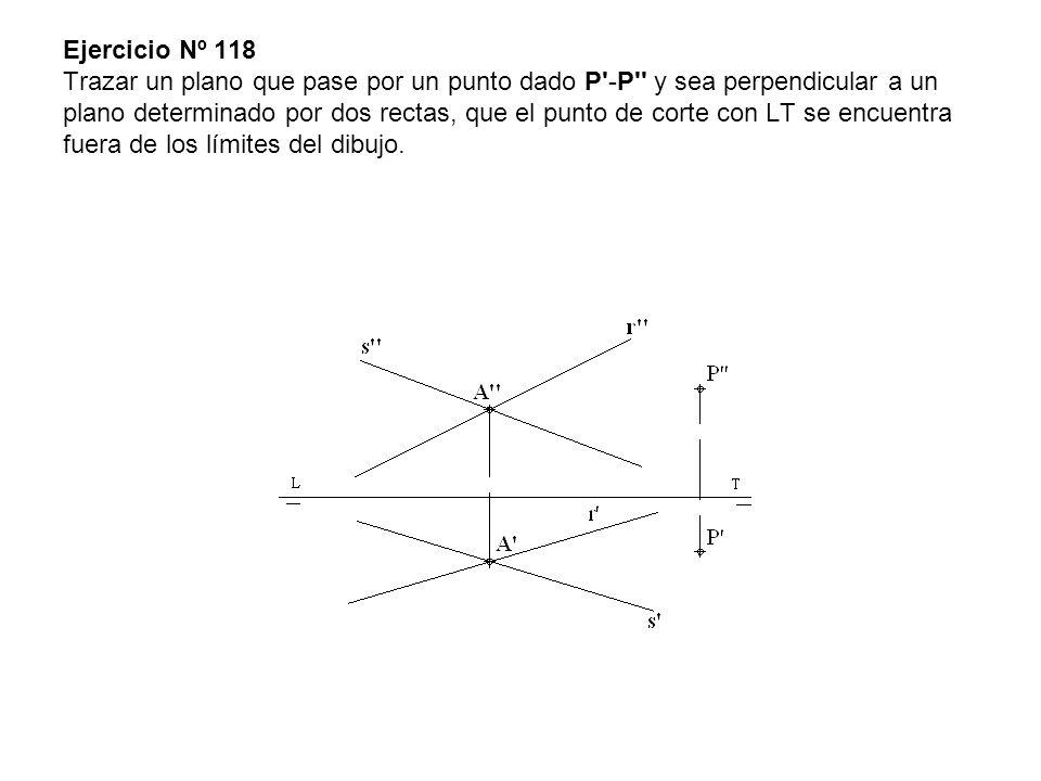Ejercicio Nº 118 Trazar un plano que pase por un punto dado P -P y sea perpendicular a un plano determinado por dos rectas, que el punto de corte con LT se encuentra fuera de los límites del dibujo.