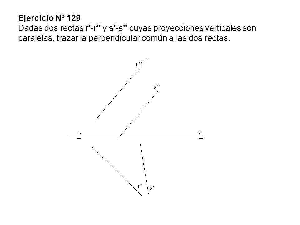 Ejercicio Nº 129 Dadas dos rectas r -r y s -s cuyas proyecciones verticales son paralelas, trazar la perpendicular común a las dos rectas.