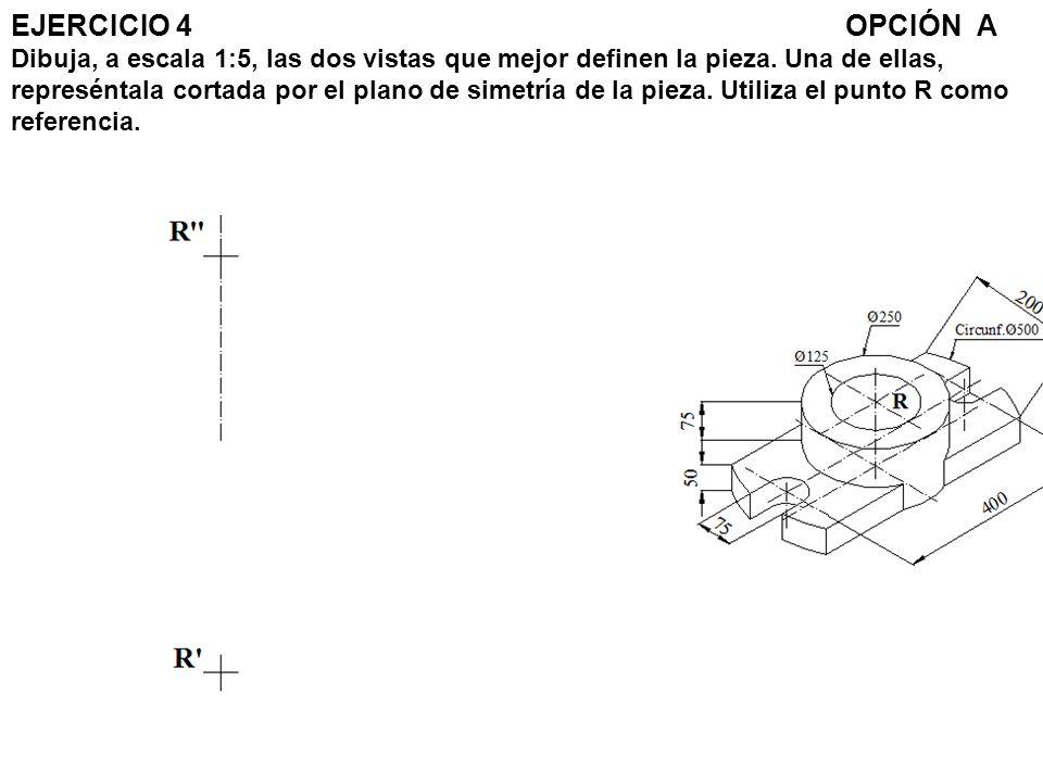 EJERCICIO 4 OPCIÓN A Dibuja, a escala 1:5, las dos vistas que mejor definen la pieza.