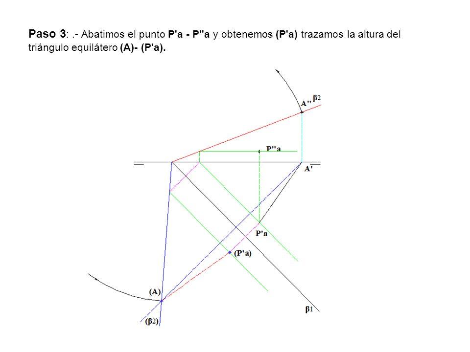 Paso 3: .- Abatimos el punto P a - P a y obtenemos (P a) trazamos la altura del triángulo equilátero (A)- (P a).