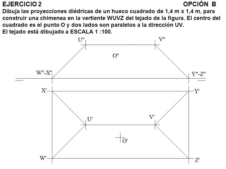 EJERCICIO 2 OPCIÓN B Dibuja las proyecciones diédricas de un hueco cuadrado de 1,4 m x 1,4 m, para construir una chimenea en la vertiente WUVZ del tejado de la figura.