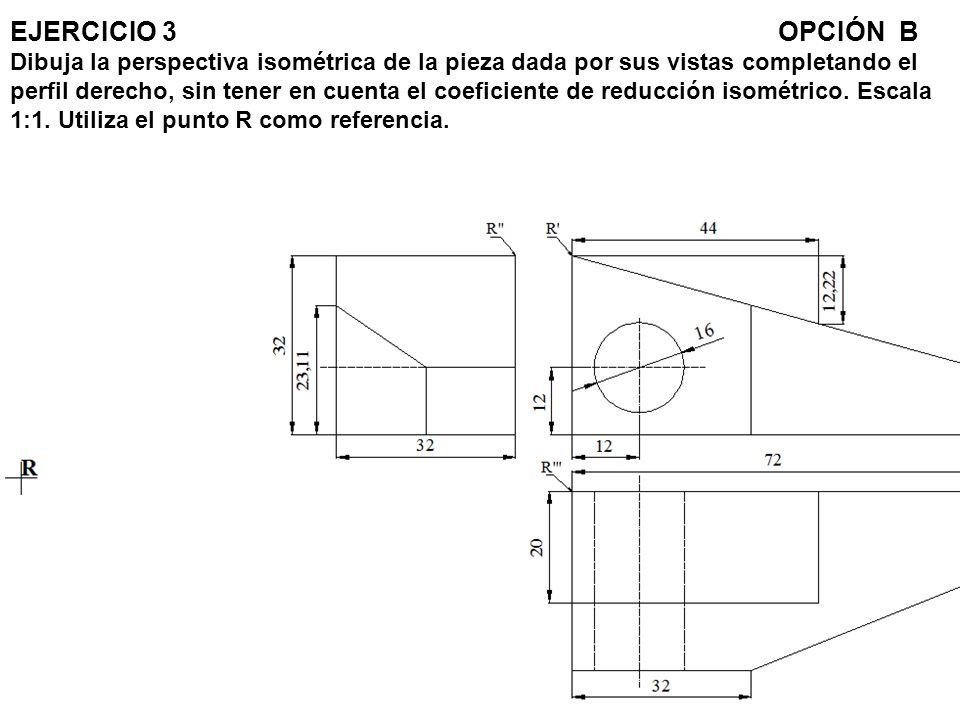 EJERCICIO 3 OPCIÓN B Dibuja la perspectiva isométrica de la pieza dada por sus vistas completando el perfil derecho, sin tener en cuenta el coeficiente de reducción isométrico.