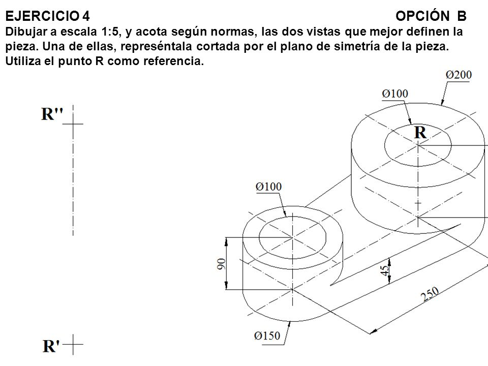 EJERCICIO 4 OPCIÓN B Dibujar a escala 1:5, y acota según normas, las dos vistas que mejor definen la pieza.