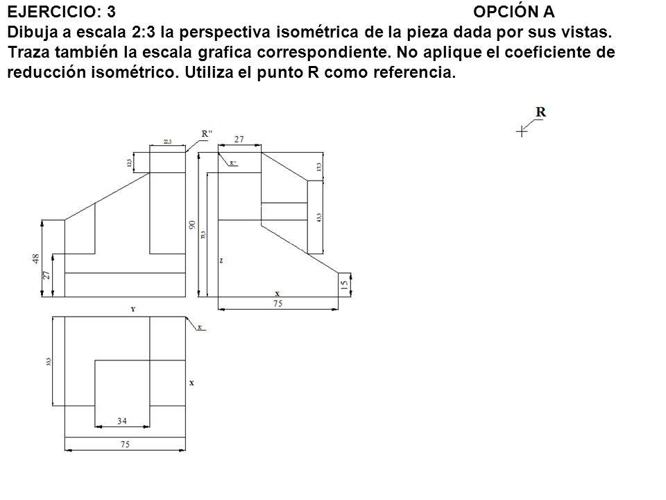 EJERCICIO: 3 OPCIÓN A Dibuja a escala 2:3 la perspectiva isométrica de la pieza dada por sus vistas.