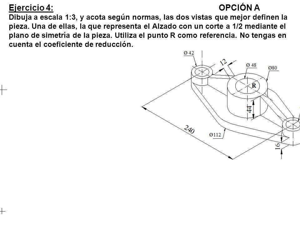 Ejercicio 4: OPCIÓN A Dibuja a escala 1:3, y acota según normas, las dos vistas que mejor definen la pieza.