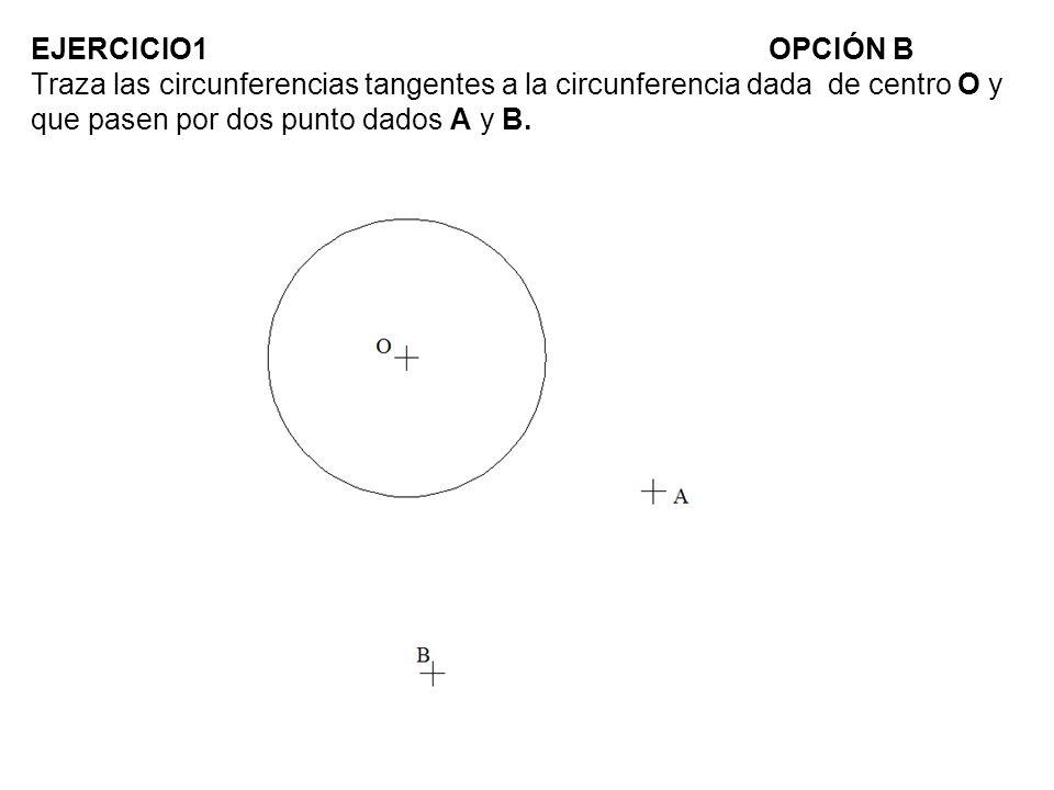 EJERCICIO1 OPCIÓN B Traza las circunferencias tangentes a la circunferencia dada de centro O y que pasen por dos punto dados A y B.