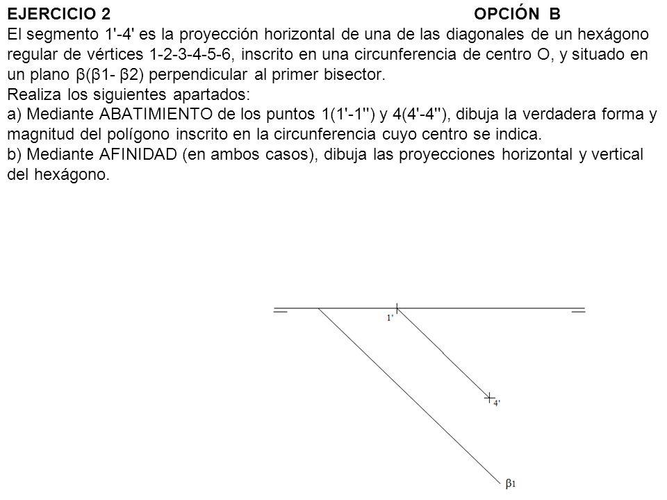 EJERCICIO 2 OPCIÓN B El segmento 1 -4 es la proyección horizontal de una de las diagonales de un hexágono regular de vértices 1-2-3-4-5-6, inscrito en una circunferencia de centro O, y situado en un plano β(β1- β2) perpendicular al primer bisector.