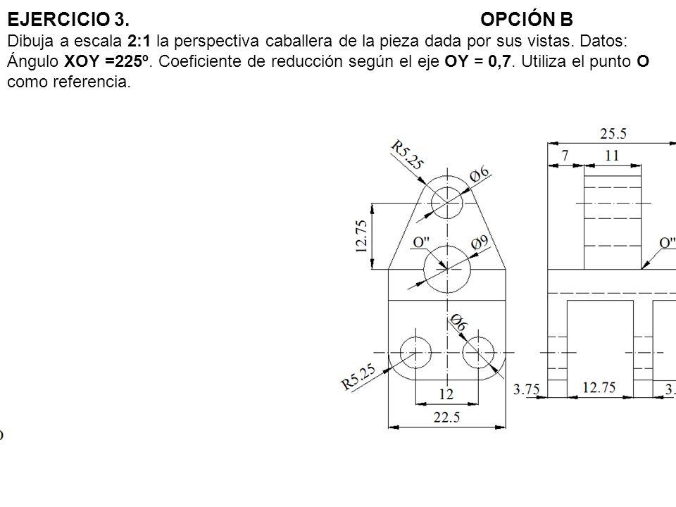 EJERCICIO 3. OPCIÓN B Dibuja a escala 2:1 la perspectiva caballera de la pieza dada por sus vistas.