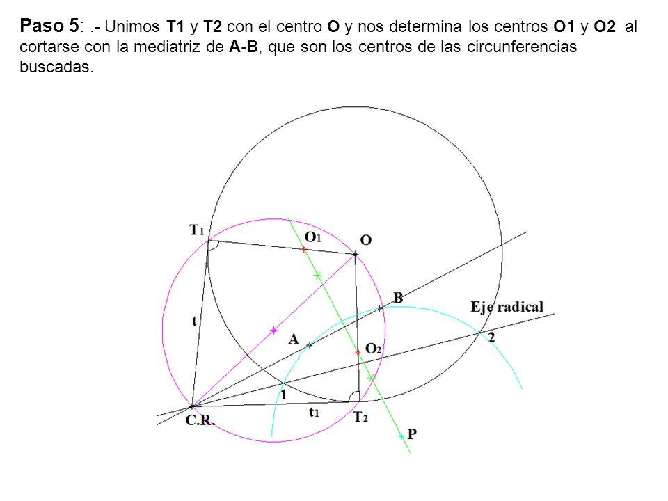 Paso 5: .- Unimos T1 y T2 con el centro O y nos determina los centros O1 y O2 al cortarse con la mediatriz de A-B, que son los centros de las circunferencias buscadas.