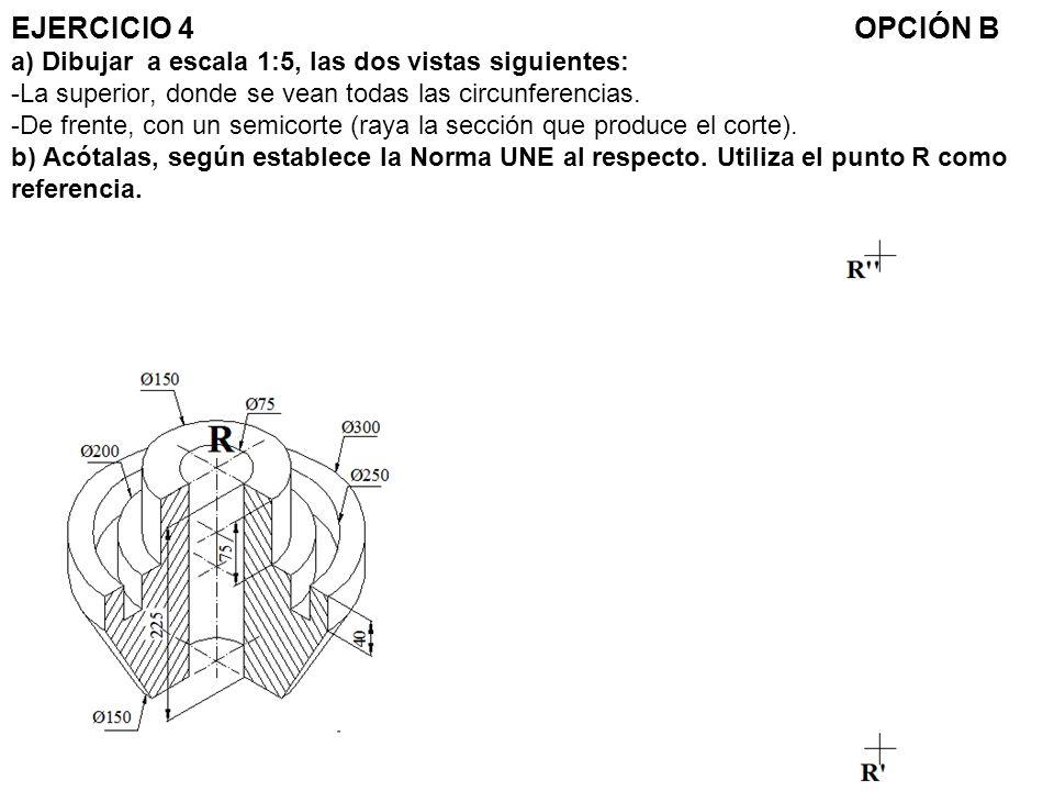 EJERCICIO 4 OPCIÓN B a) Dibujar a escala 1:5, las dos vistas siguientes: -La superior, donde se vean todas las circunferencias.