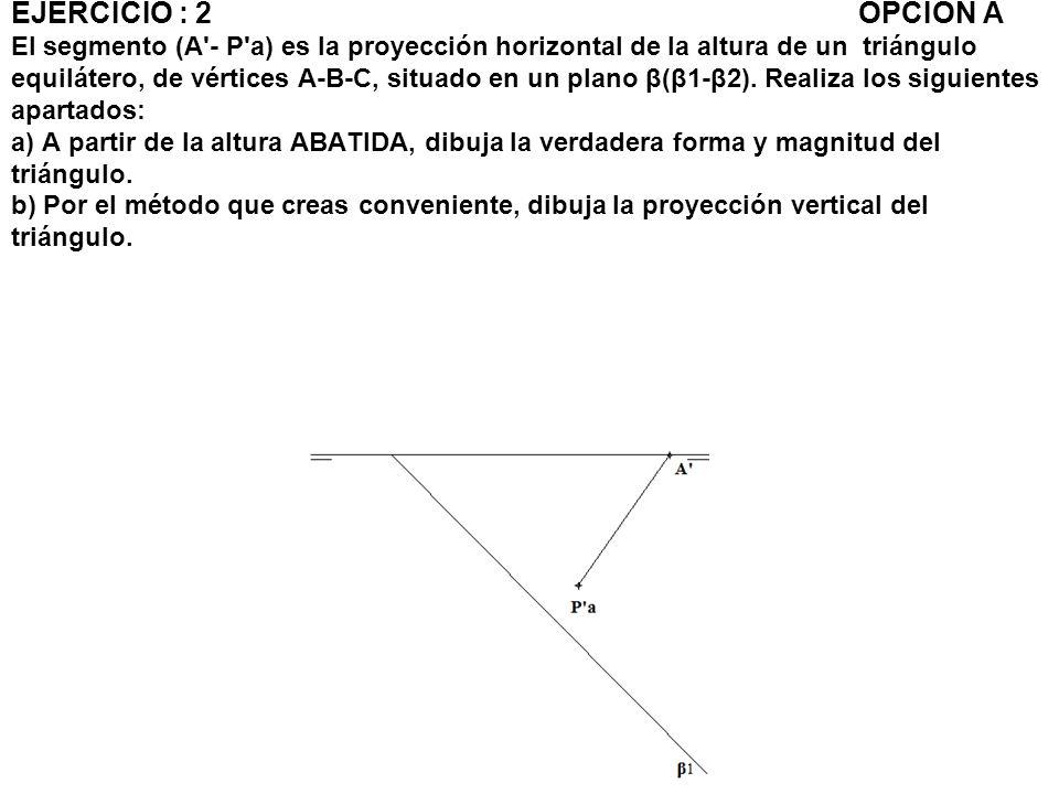 EJERCICIO : 2 OPCIÓN A El segmento (A - P a) es la proyección horizontal de la altura de un triángulo equilátero, de vértices A-B-C, situado en un plano β(β1-β2).