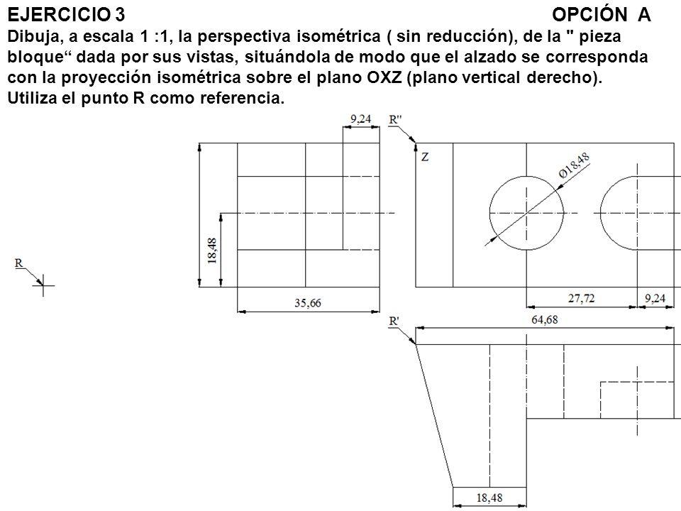 EJERCICIO 3 OPCIÓN A Dibuja, a escala 1 :1, la perspectiva isométrica ( sin reducción), de la pieza bloque dada por sus vistas, situándola de modo que el alzado se corresponda con la proyección isométrica sobre el plano OXZ (plano vertical derecho).