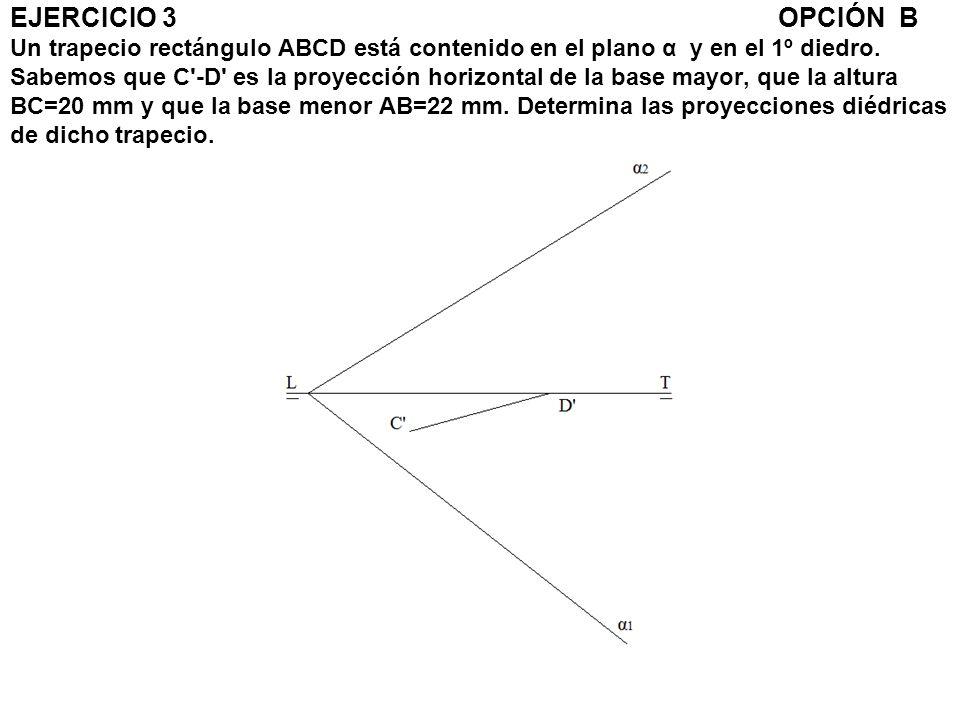 EJERCICIO 3 OPCIÓN B Un trapecio rectángulo ABCD está contenido en el plano α y en el 1º diedro.