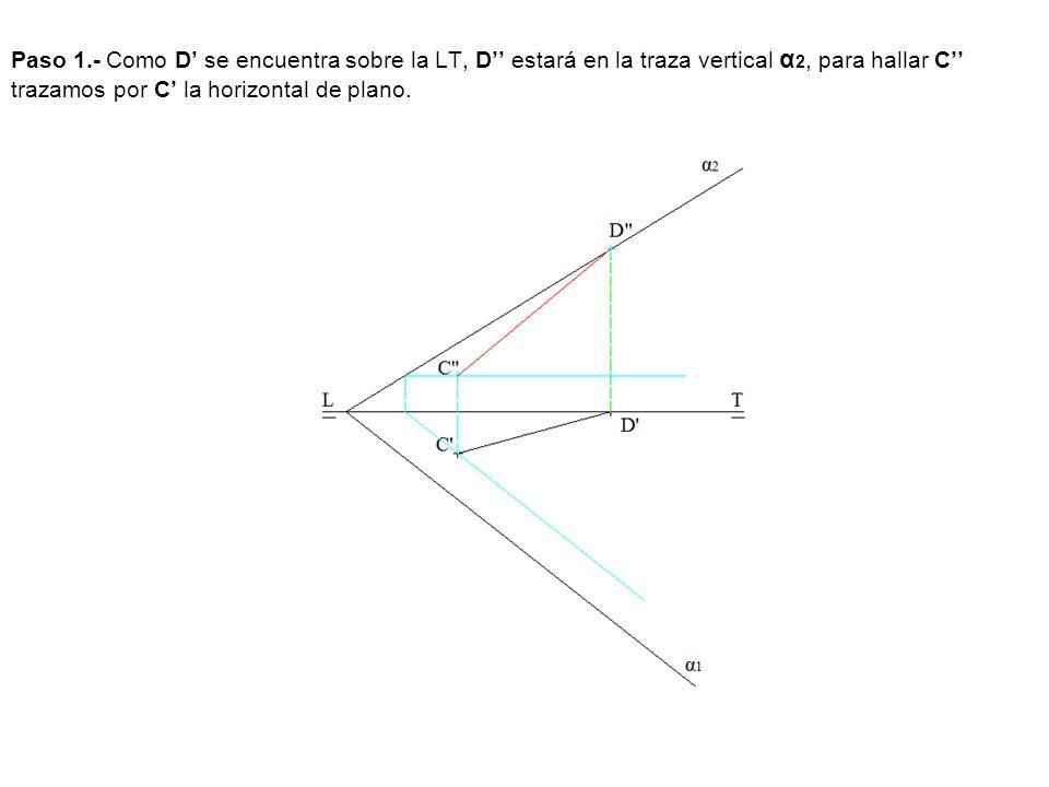 Paso 1.- Como D' se encuentra sobre la LT, D'' estará en la traza vertical α2, para hallar C'' trazamos por C' la horizontal de plano.