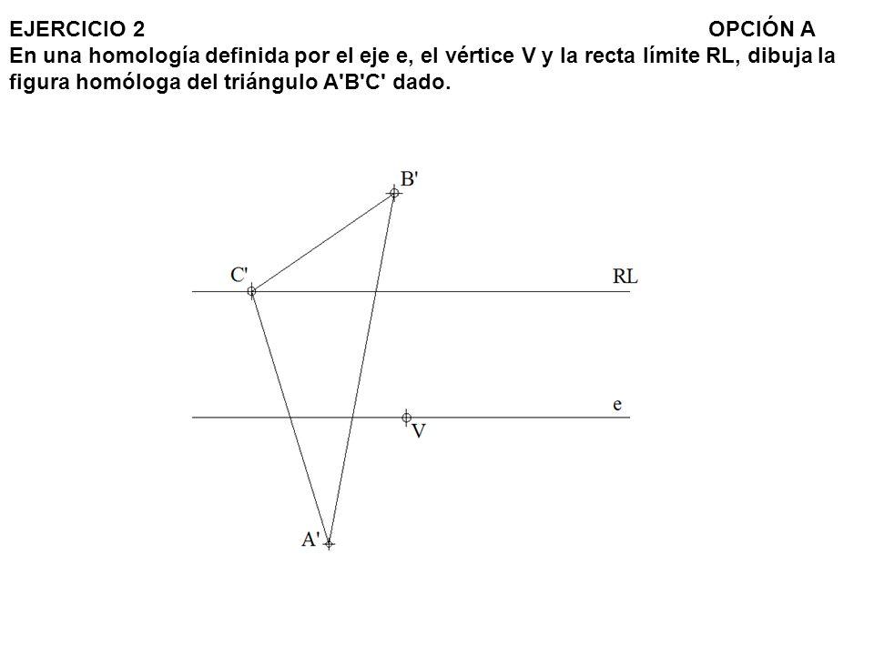 EJERCICIO 2 OPCIÓN A En una homología definida por el eje e, el vértice V y la recta límite RL, dibuja la figura homóloga del triángulo A B C dado.