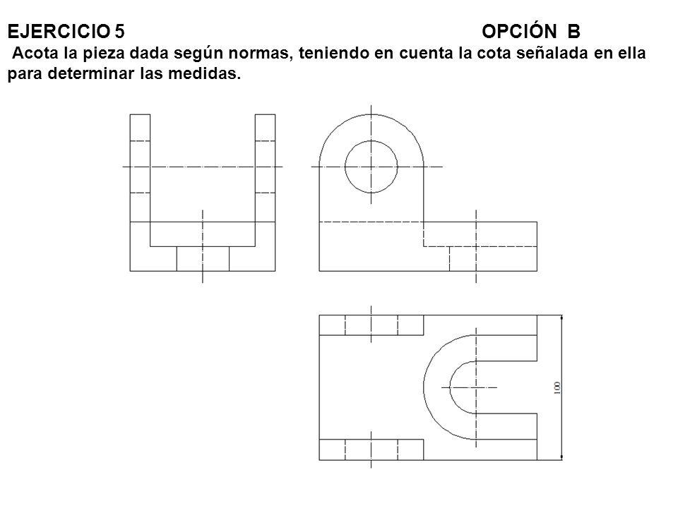 EJERCICIO 5 OPCIÓN B Acota la pieza dada según normas, teniendo en cuenta la cota señalada en ella para determinar las medidas.
