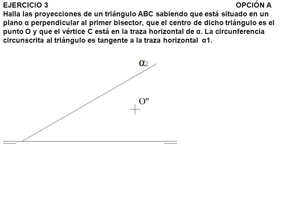 EJERCICIO 3 OPCIÓN A Halla las proyecciones de un triángulo ABC sabiendo que está situado en un plano α perpendicular al primer bisector, que el centro de dicho triángulo es el punto O y que el vértice C está en la traza horizontal de α.