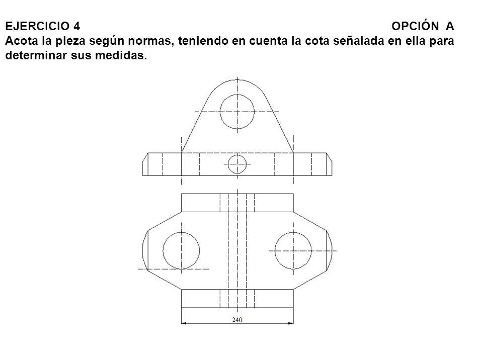 EJERCICIO 4 OPCIÓN A Acota la pieza según normas, teniendo en cuenta la cota señalada en ella para determinar sus medidas.