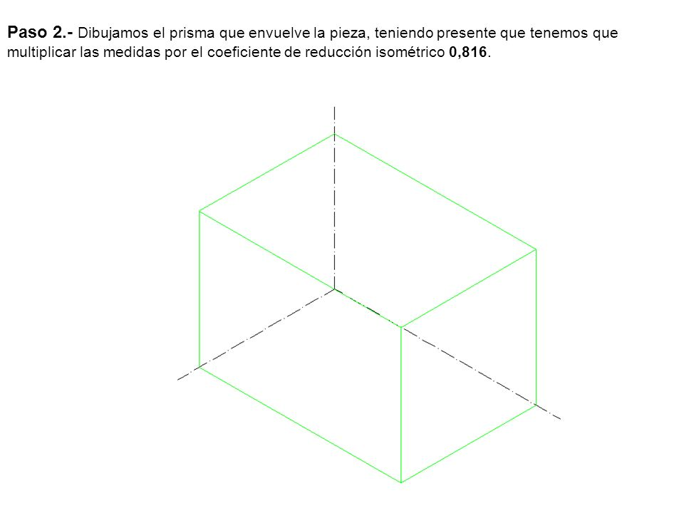 Paso 2.- Dibujamos el prisma que envuelve la pieza, teniendo presente que tenemos que multiplicar las medidas por el coeficiente de reducción isométrico 0,816.