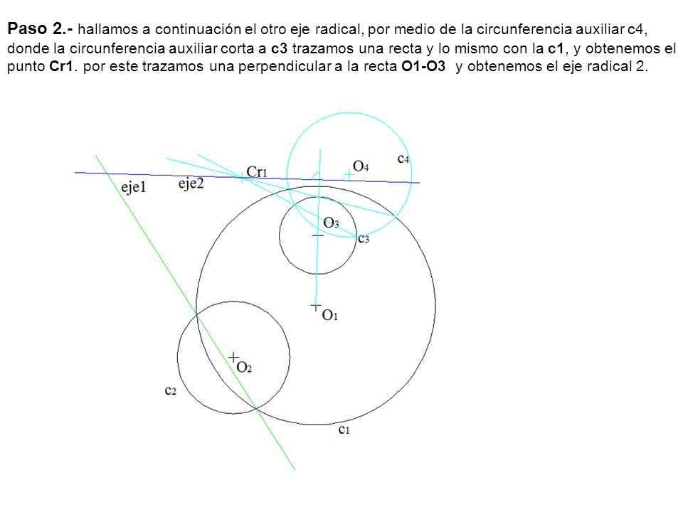 Paso 2.- hallamos a continuación el otro eje radical, por medio de la circunferencia auxiliar c4, donde la circunferencia auxiliar corta a c3 trazamos una recta y lo mismo con la c1, y obtenemos el punto Cr1.