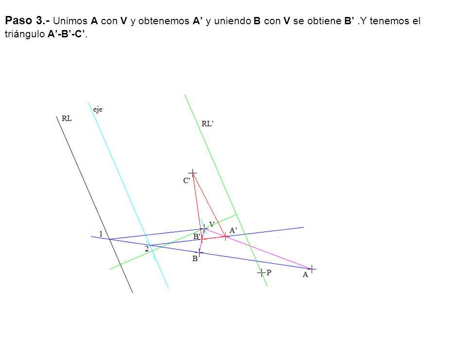 Paso 3.- Unimos A con V y obtenemos A' y uniendo B con V se obtiene B' .Y tenemos el triángulo A'-B'-C'.