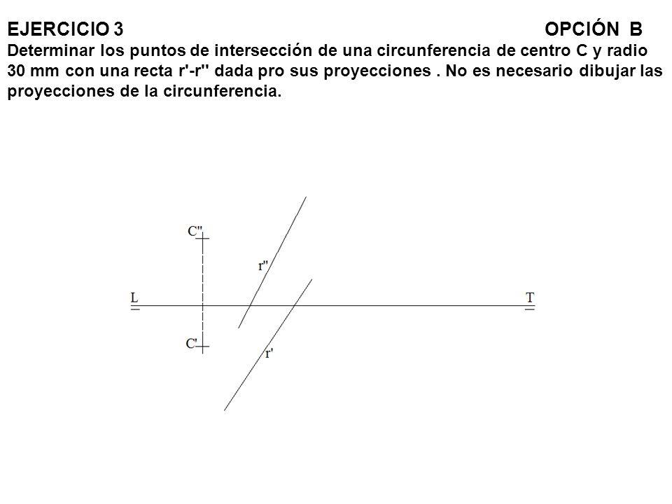 EJERCICIO 3 OPCIÓN B Determinar los puntos de intersección de una circunferencia de centro C y radio 30 mm con una recta r -r dada pro sus proyecciones .