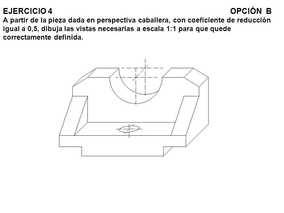EJERCICIO 4 OPCIÓN B A partir de la pieza dada en perspectiva caballera, con coeficiente de reducción igual a 0,5, dibuja las vistas necesarias a escala 1:1 para que quede correctamente definida.