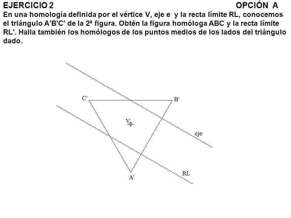 EJERCICIO 2 OPCIÓN A En una homología definida por el vértice V, eje e y la recta límite RL, conocemos el triángulo A B C de la 2ª figura.